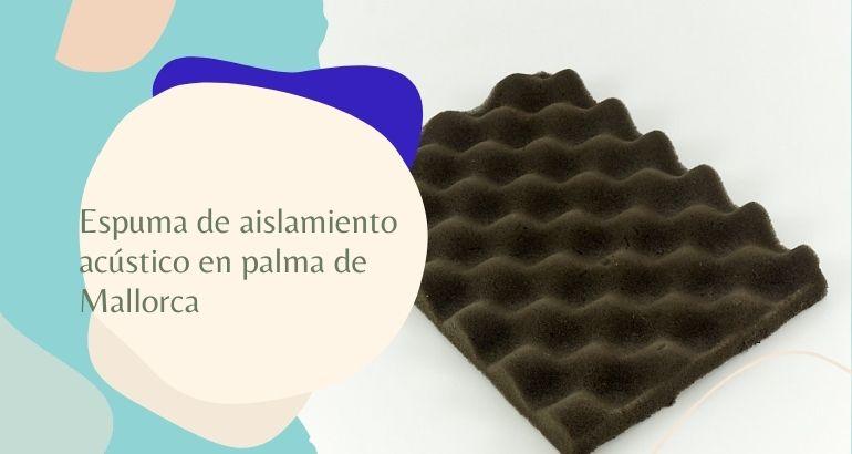 Espuma de aislamiento acustico en Palma de mallorca